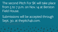 The second Pitch For $K will take place from 5 to 7 p.m. on Nov. 14 at Berston Field House, 3300 Saginaw St., Flint, Michigan. Submissions will be accepted between Sept. 1 and Sept. 30. at thepitch4k.com.